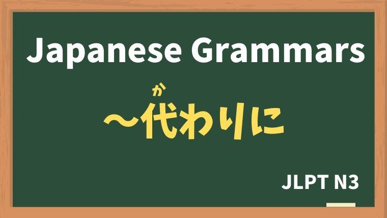 【JLPT N3 Grammar】〜代わりに(かわりに)