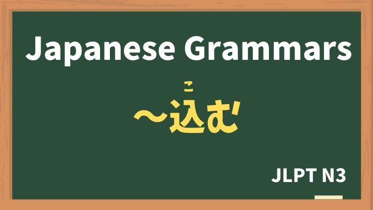 【JLPT N3 Grammar】〜込む(〜こむ)