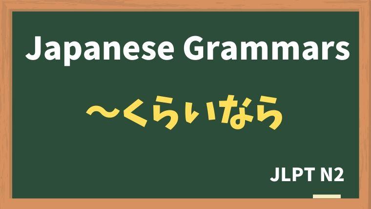 【JLPT N2 Grammar】〜くらいなら