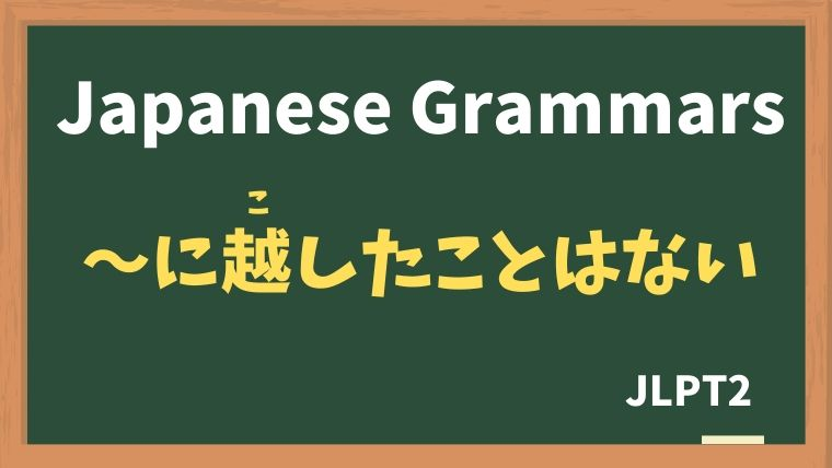 【JLPT N2 Grammar】〜に越したことはない(〜にこしたことはない)