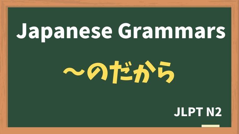 【JLPT N2 Grammar】〜のだから / 〜んだから
