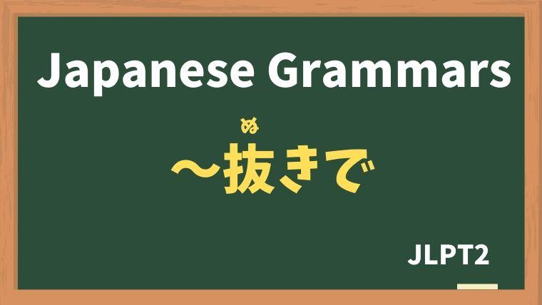 【JLPT N2 Grammar】〜抜きで / 抜きにして(〜ぬきで / ぬきにして)