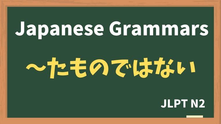 【JLPT N2 Grammar】〜たものではない