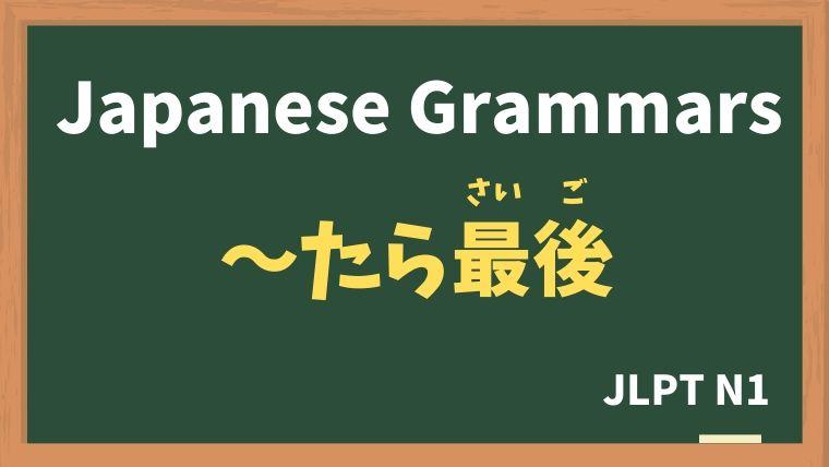 【JLPT N1 Grammar】〜たら最後 / 〜たが最後