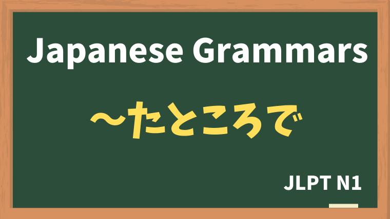 【JLPT N1 Grammar】〜たところで