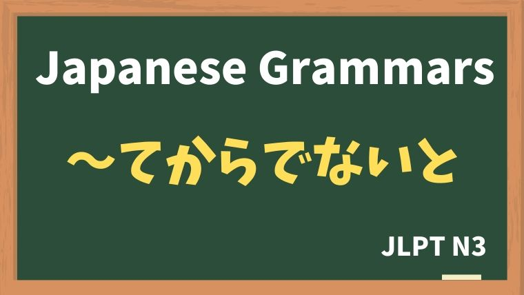 【JLPT N3 Grammar】〜てからでないと