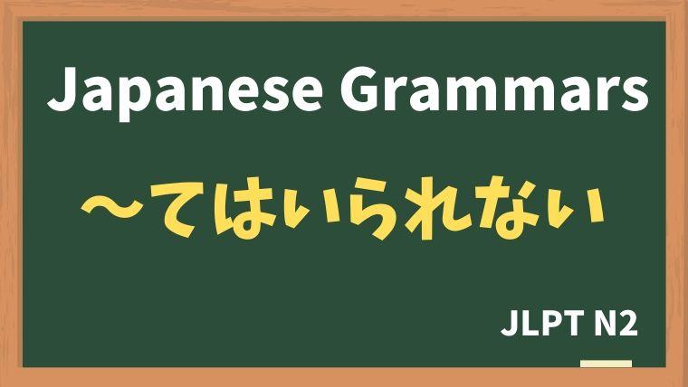 【JLPT N2 Grammar】〜てはいられない
