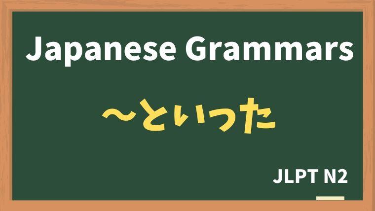 【JLPT N2 Grammar】〜といった