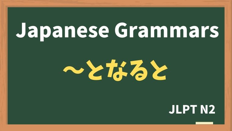 【JLPT N2 Grammar】〜となると / 〜となれば / 〜となったら