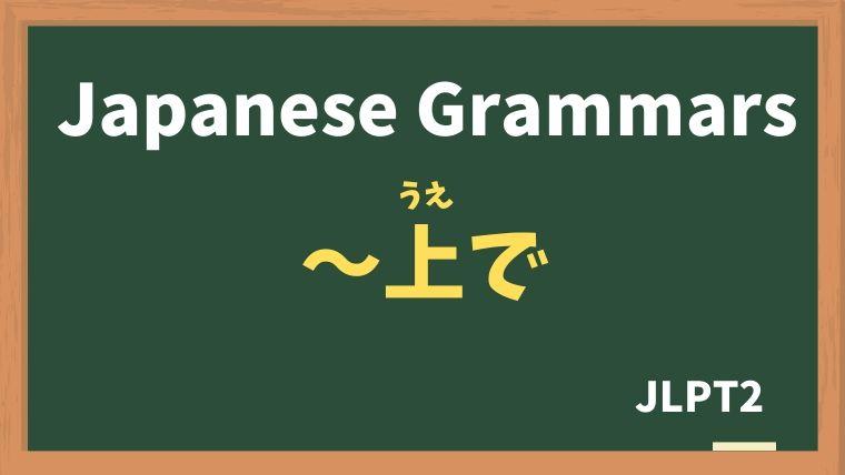 【JLPT N2 Grammar】〜上で(〜うえで)