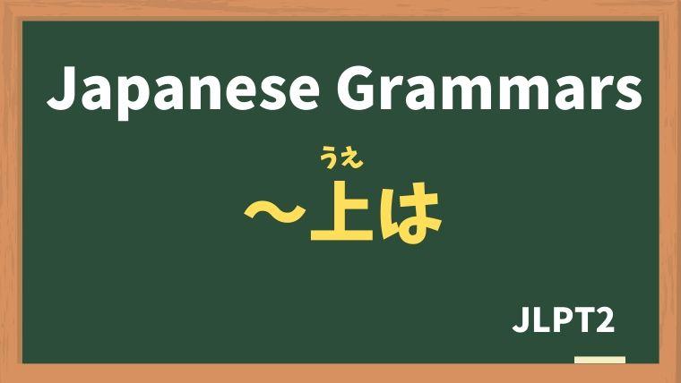 【JLPT N2 Grammar】〜上は(〜うえは)