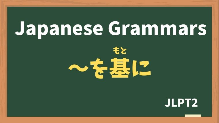 【JLPT N2 Grammar】〜を基に(〜をもとに)