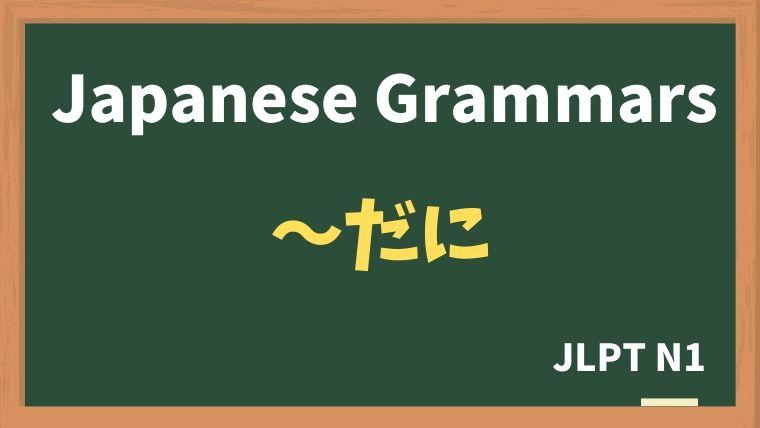 【JLPT N1 Grammar】〜だに