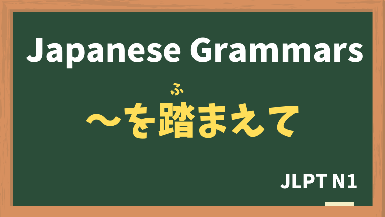 【JLPT N1 Grammar】〜を踏まえて(〜をふまえて)