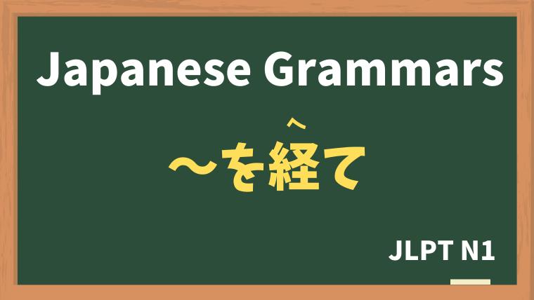 【JLPT N1 Grammar】〜を経て(〜をへて)
