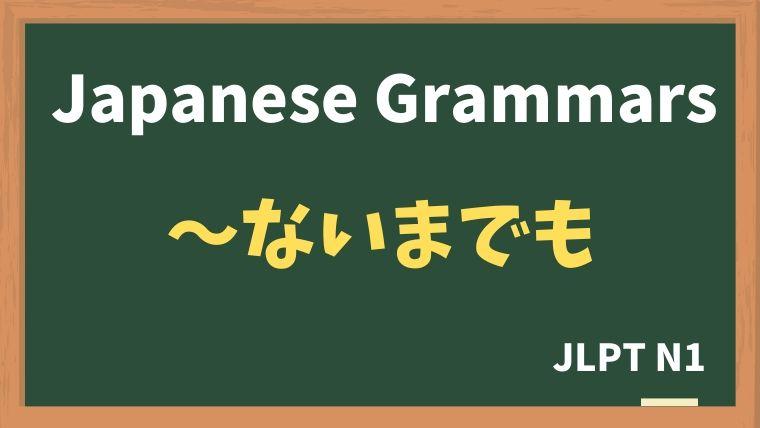 【JLPT N1 Grammar】〜ないまでも