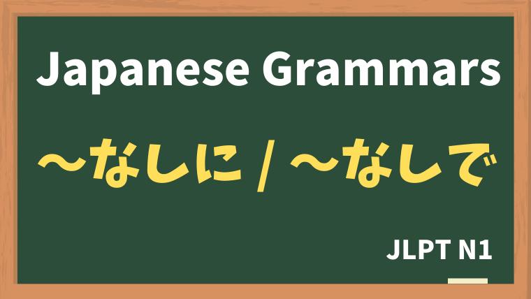 【JLPT N1 Grammar】〜なしに / 〜なしで
