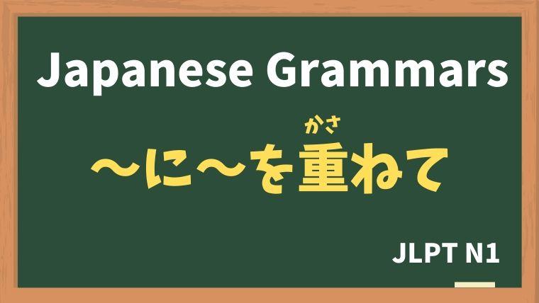【JLPT N1 Grammar】〜に〜を重ねて(〜に〜をかさねて)