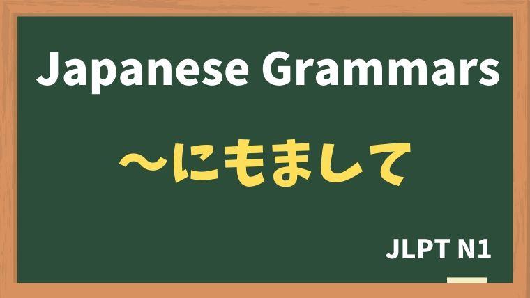 【JLPT N1 Grammar】〜にもまして
