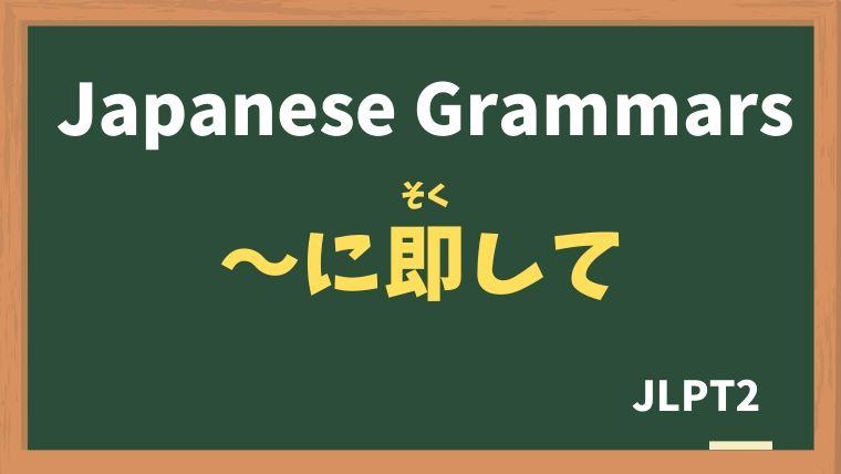 【JLPT N1 Grammar】〜に即して(〜にそくして)