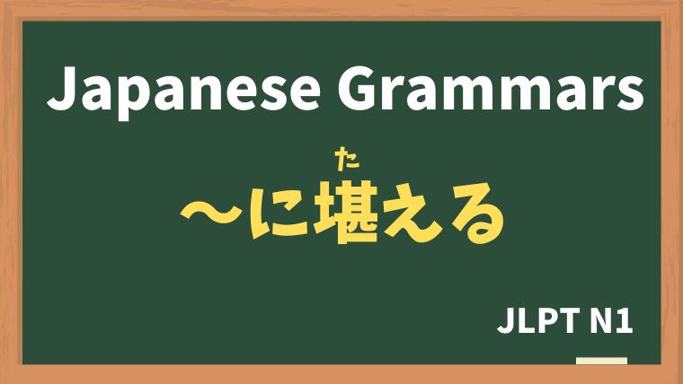 【JLPT N1 Grammar】〜に堪える / 〜に堪えない(〜にたえる / たえない)