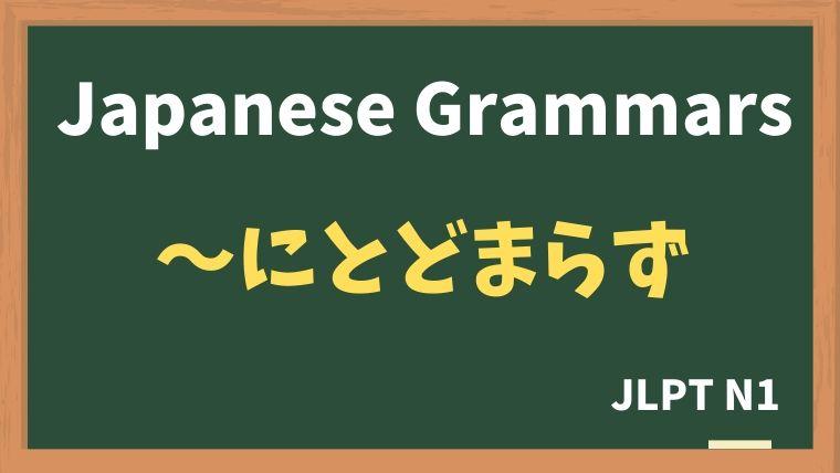 【JLPT N1 Grammar】〜にとどまらず
