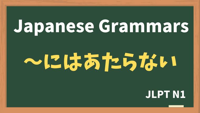 【JLPT N1 Grammar】〜にはあたらない
