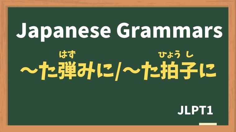 【JLPT N1 Grammar】〜た弾みに / 〜た拍子に(〜たはずみに / 〜たひょうしに)