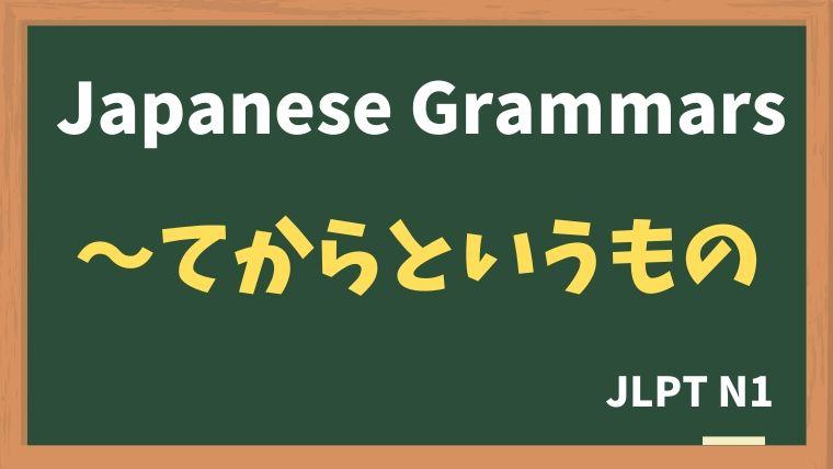 【JLPT N1 Grammar】〜てからというもの