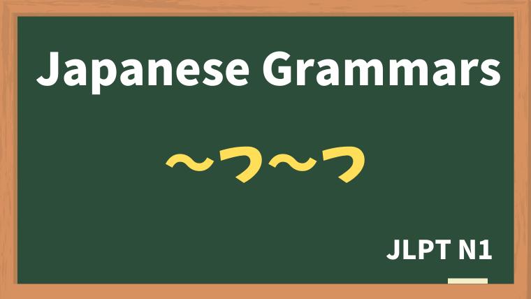 【JLPT N1 Grammar】〜つ〜つ
