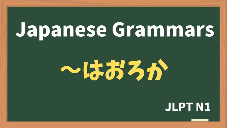 【JLPT N1 Grammar】〜はおろか