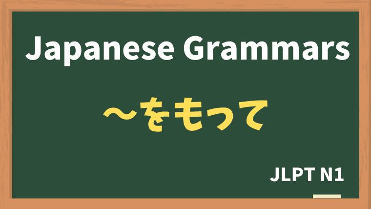【JLPT N1 Grammar】〜をもって