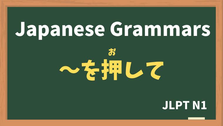 【JLPT N1 Grammar】〜を押して / 〜を押し切って(〜をおして / おしきって)