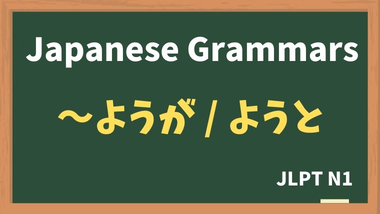 【JLPT N1 Grammar】〜ようが / 〜ようと